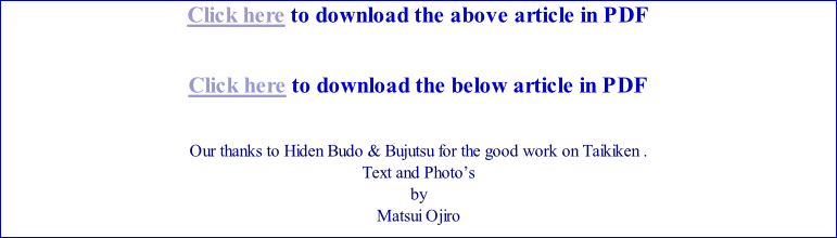 Click here to download the above article in PDF   Click here to download the below article in PDF   Our thanks to Hiden Budo & Bujutsu for the good work on Taikiken . Text and Photo's  by Matsui Ojiro